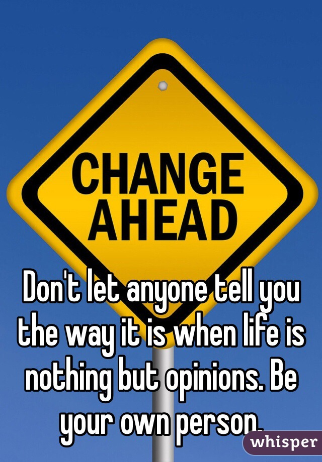 Don't let anyone tell you the way it is when life is nothing but opinions. Be your own person.