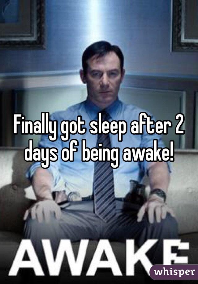 Finally got sleep after 2 days of being awake!