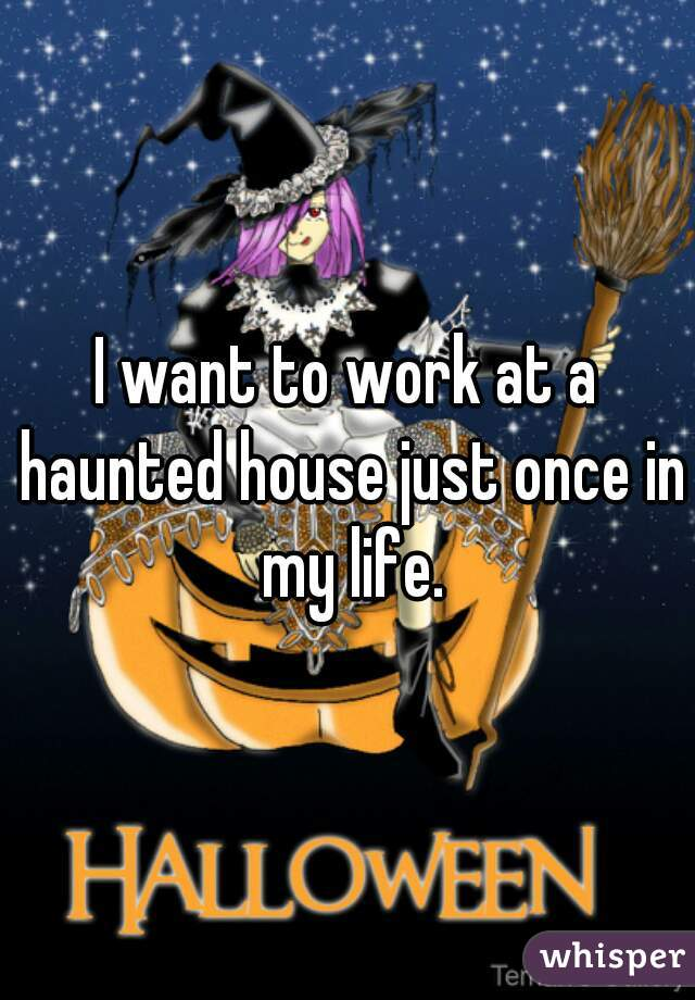 I want to work at a haunted house just once in my life.