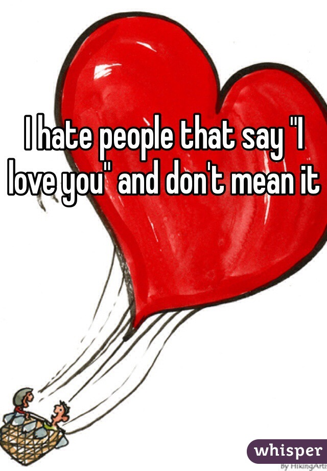 "I hate people that say ""I love you"" and don't mean it"