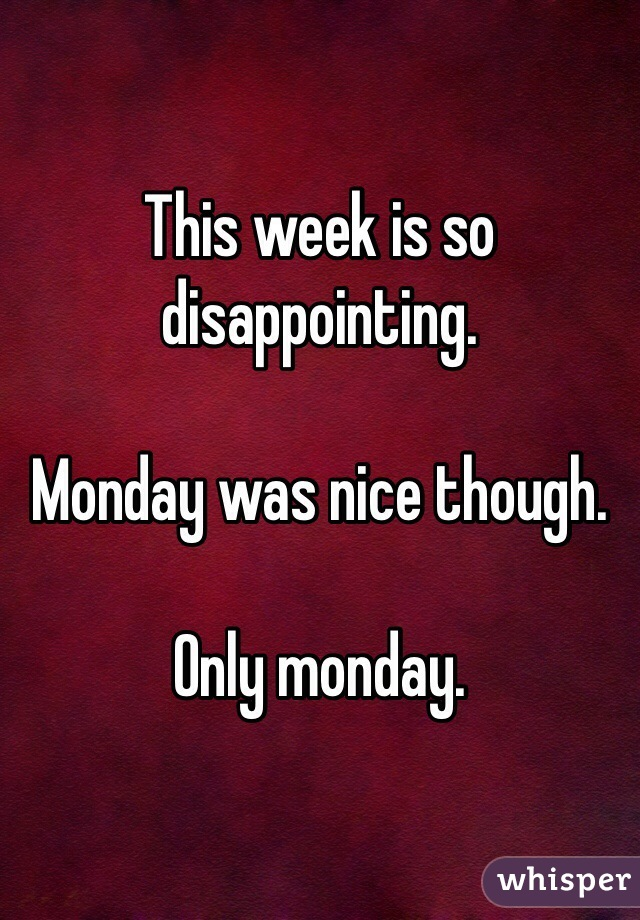 This week is so disappointing.  Monday was nice though.  Only monday.