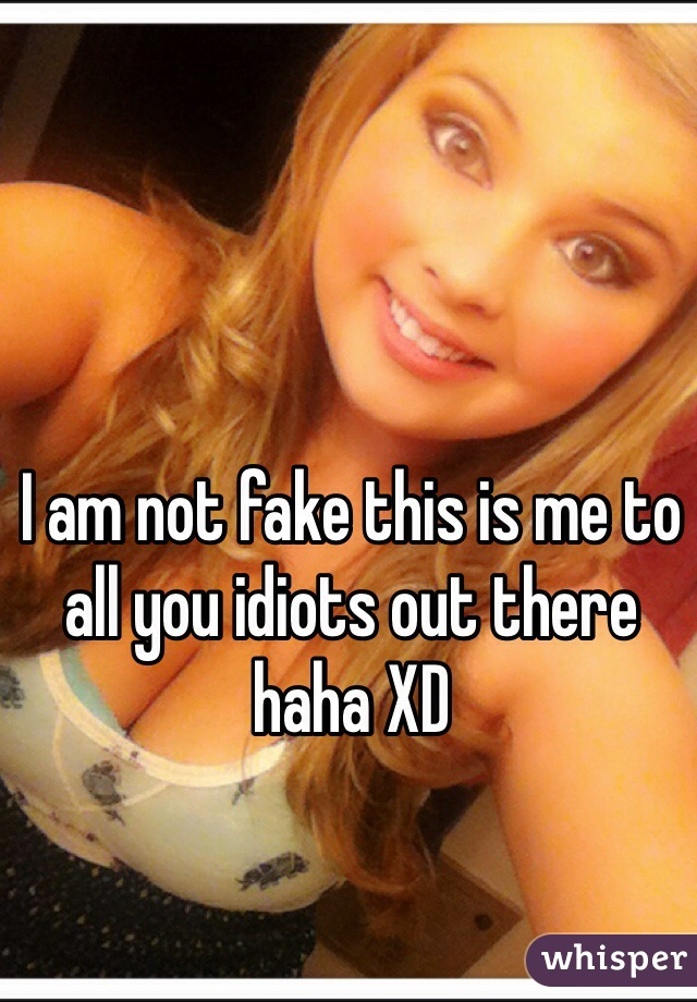 I am not fake this is me to all you idiots out there haha XD