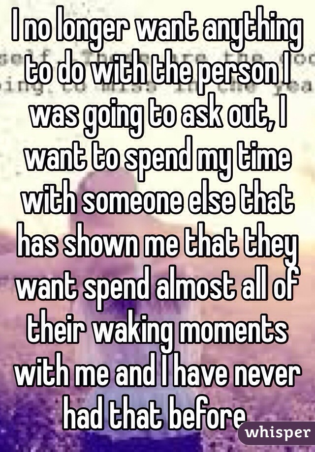 I no longer want anything to do with the person I was going to ask out, I want to spend my time with someone else that has shown me that they want spend almost all of their waking moments with me and I have never had that before.