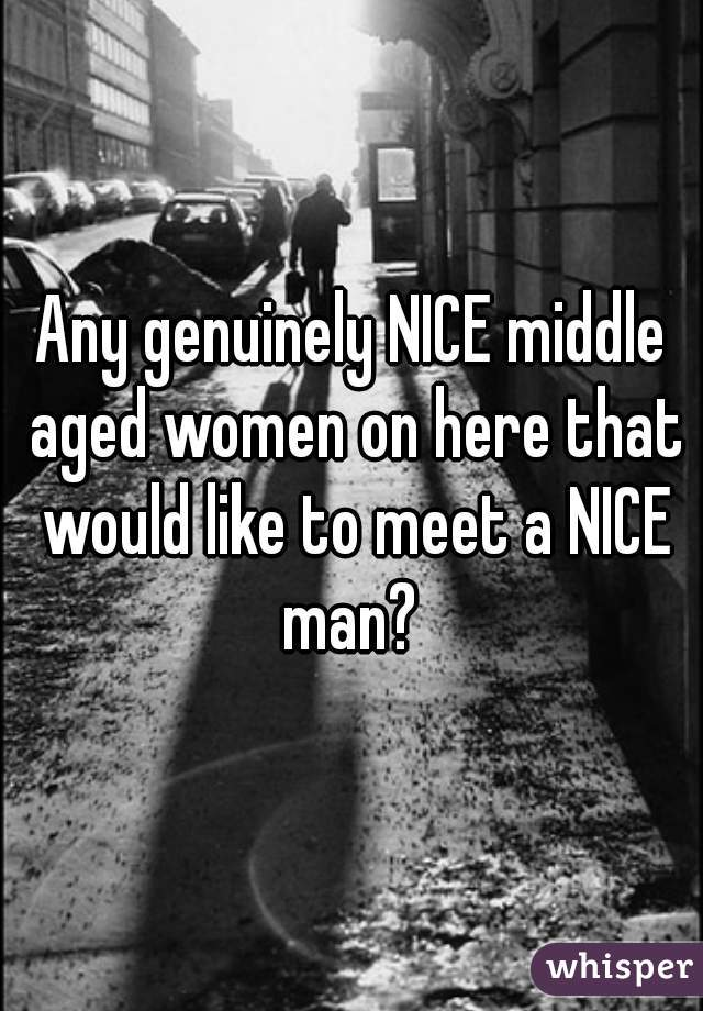 Any genuinely NICE middle aged women on here that would like to meet a NICE man?