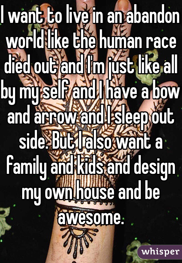 I want to live in an abandon world like the human race died out and I'm just like all by my self and I have a bow and arrow and I sleep out side. But I also want a family and kids and design my own house and be awesome.