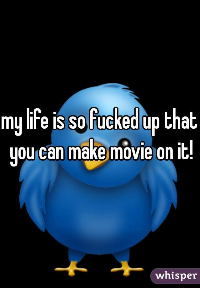 my life is so fucked up that you can make movie on it!