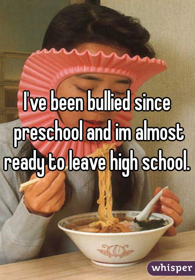 I've been bullied since preschool and im almost ready to leave high school.