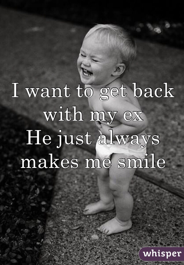 I want to get back with my ex He just always makes me smile