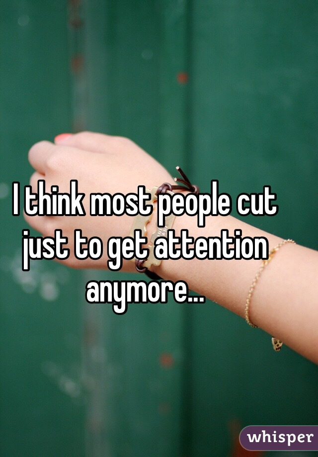 I think most people cut just to get attention anymore...