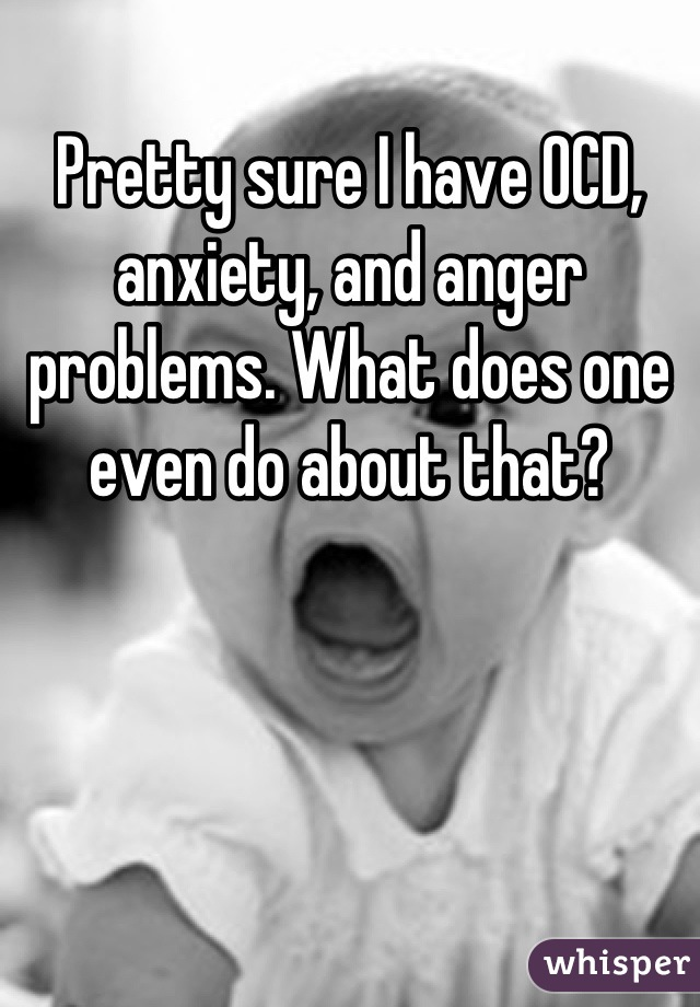 Pretty sure I have OCD, anxiety, and anger problems. What does one even do about that?