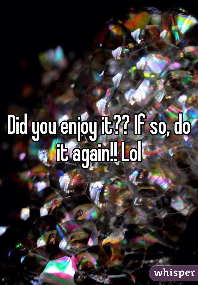 Did you enjoy it?? If so, do it again!! Lol