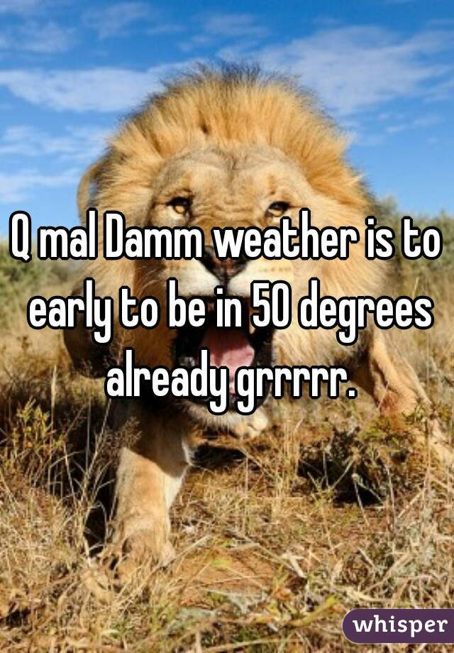 Q mal Damm weather is to early to be in 50 degrees already grrrrr.