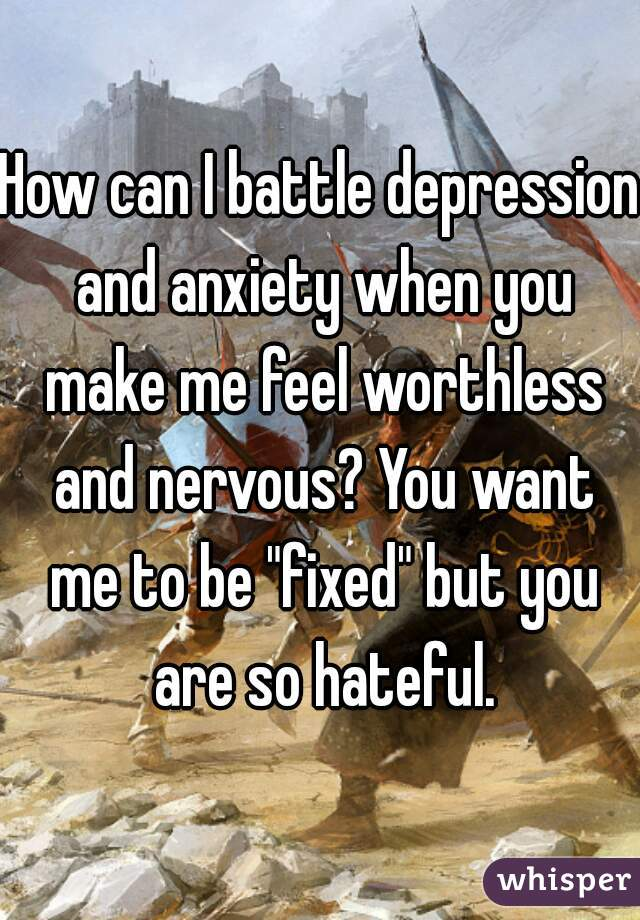 "How can I battle depression and anxiety when you make me feel worthless and nervous? You want me to be ""fixed"" but you are so hateful."