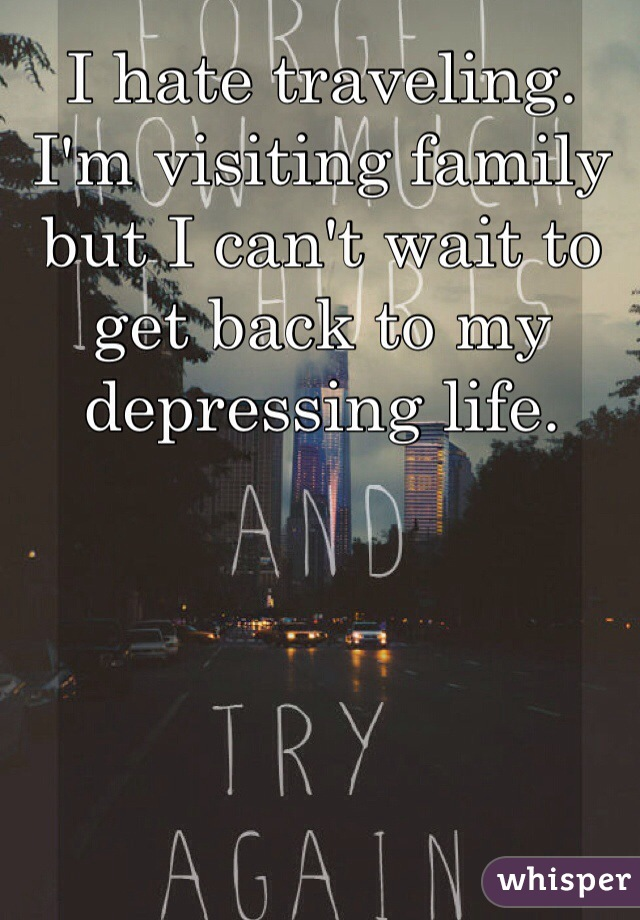 I hate traveling. I'm visiting family but I can't wait to get back to my depressing life.