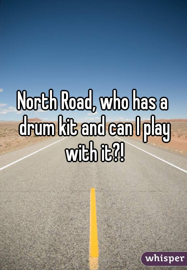 North Road, who has a drum kit and can I play with it?!