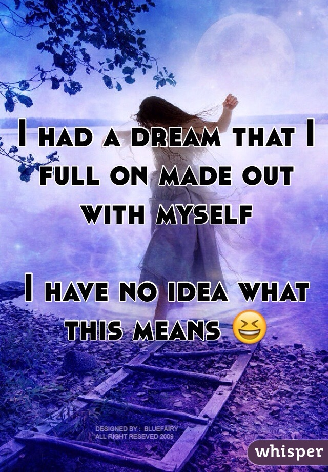 I had a dream that I full on made out with myself  I have no idea what this means 😆