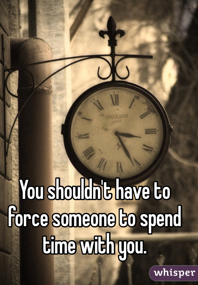 You shouldn't have to force someone to spend time with you.