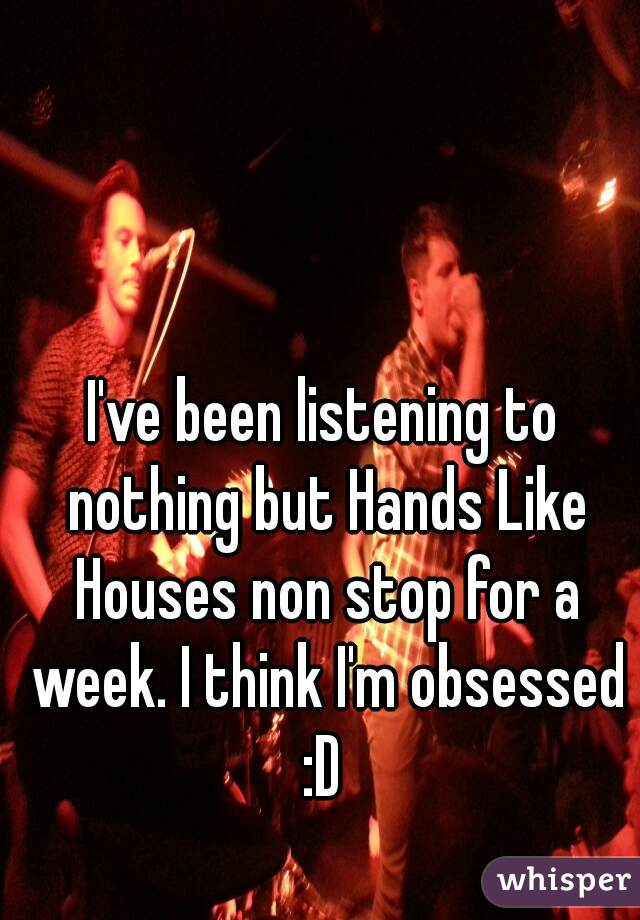 I've been listening to nothing but Hands Like Houses non stop for a week. I think I'm obsessed :D