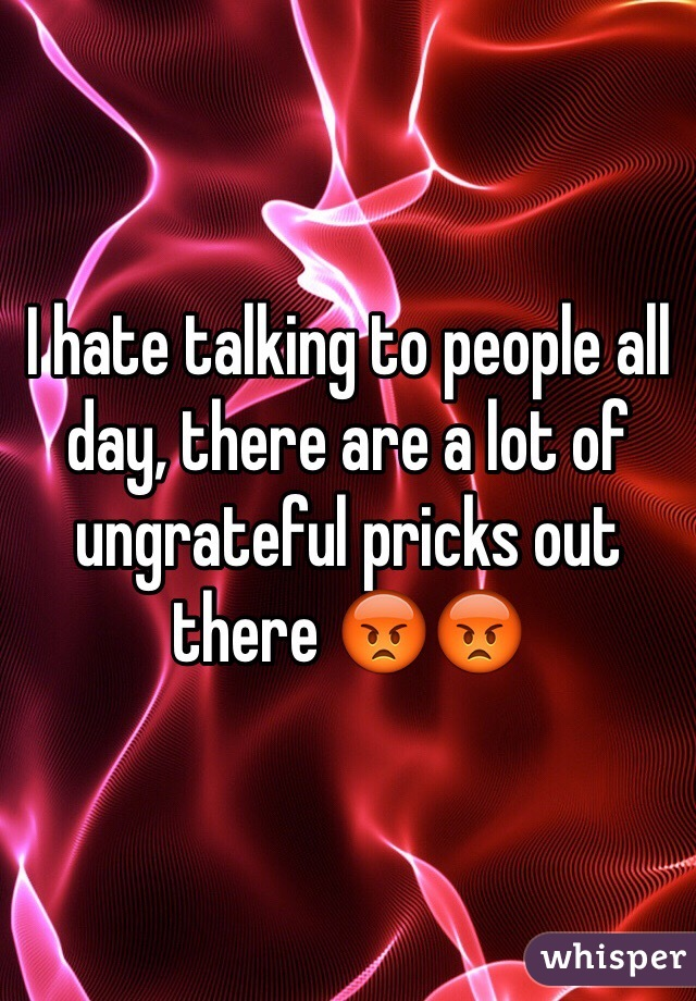 I hate talking to people all day, there are a lot of ungrateful pricks out there 😡😡