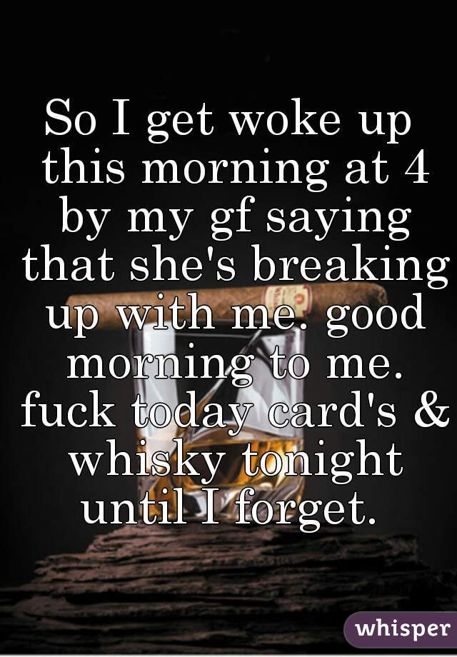 So I get woke up this morning at 4 by my gf saying that she's breaking up with me. good morning to me. fuck today card's & whisky tonight until I forget.