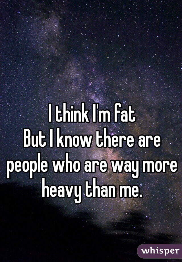 I think I'm fat  But I know there are people who are way more heavy than me.
