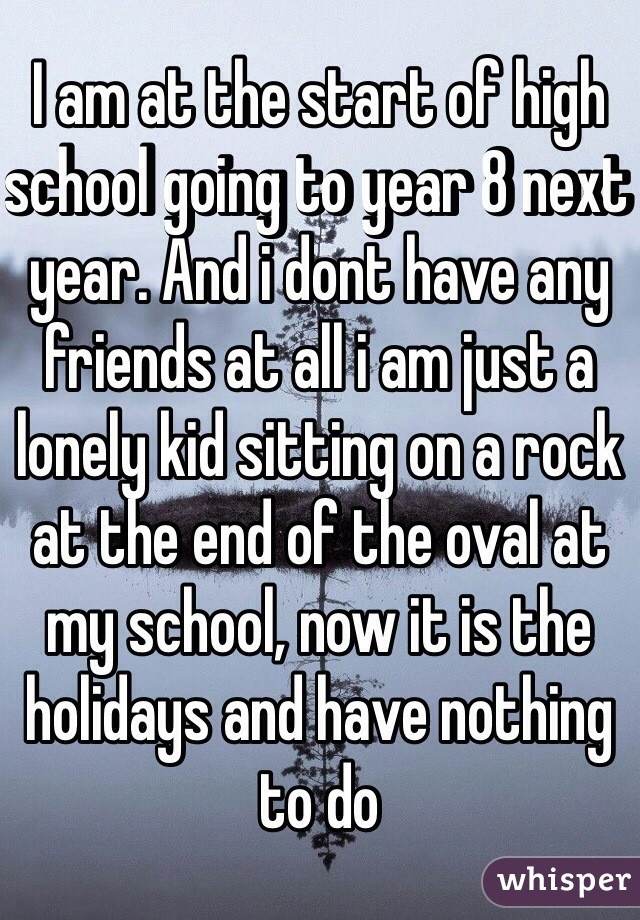 I am at the start of high school going to year 8 next year. And i dont have any friends at all i am just a lonely kid sitting on a rock at the end of the oval at my school, now it is the holidays and have nothing to do