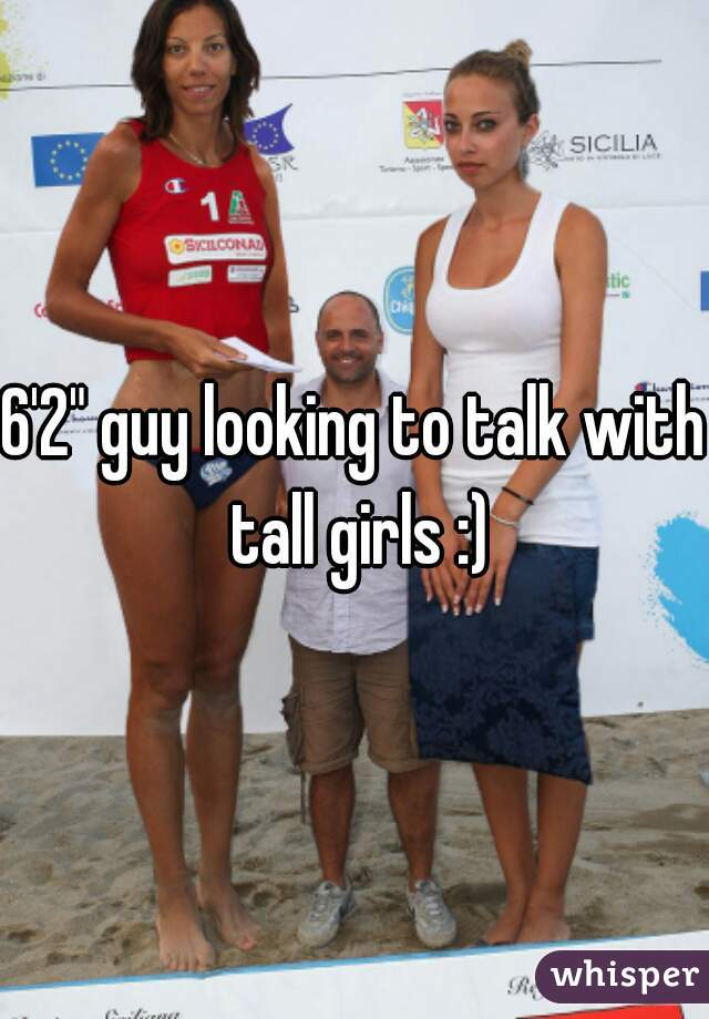 "6'2"" guy looking to talk with tall girls :)"