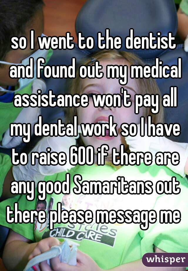 so I went to the dentist and found out my medical assistance won't pay all my dental work so I have to raise 600 if there are any good Samaritans out there please message me