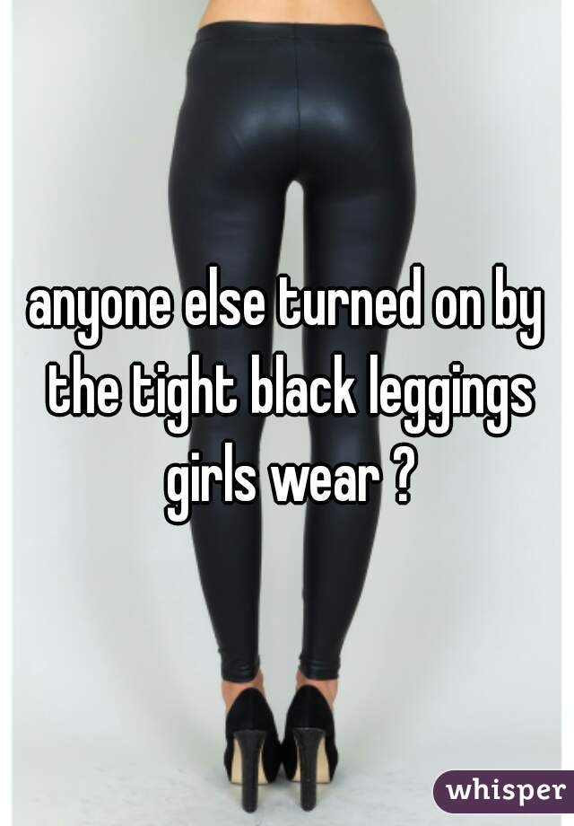 anyone else turned on by the tight black leggings girls wear ?