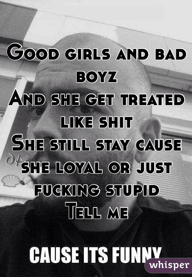 Good girls and bad boyz  And she get treated like shit  She still stay cause she loyal or just fucking stupid  Tell me
