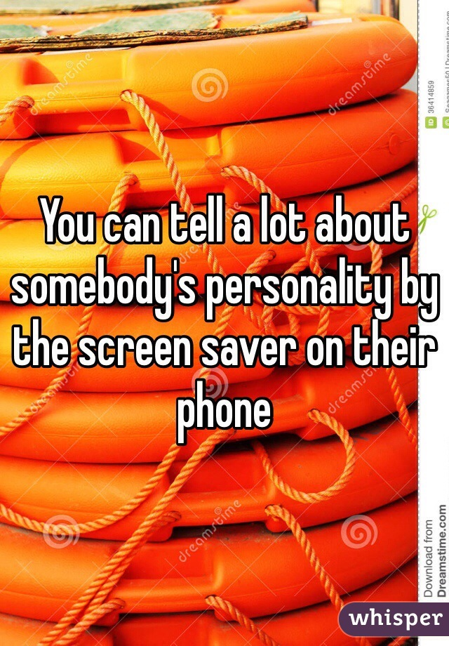 You can tell a lot about somebody's personality by the screen saver on their phone