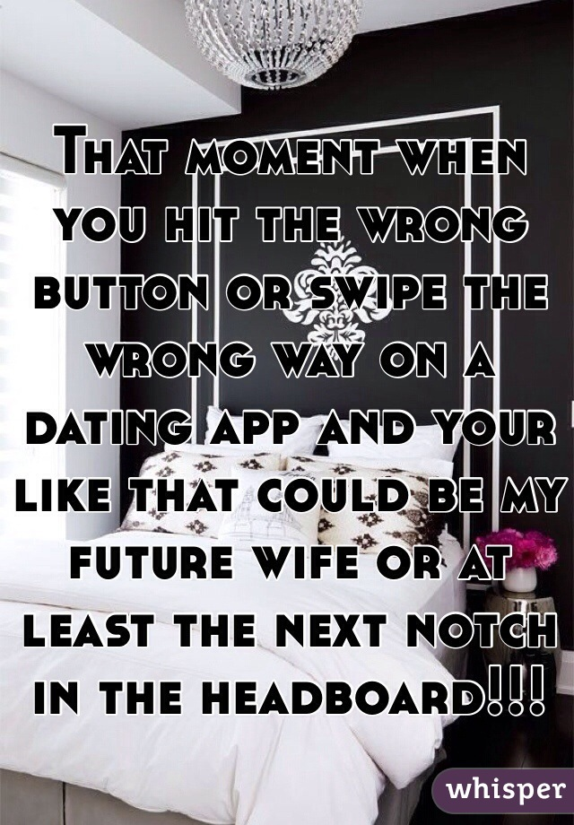 That moment when you hit the wrong button or swipe the wrong way on a dating app and your like that could be my future wife or at least the next notch in the headboard!!!
