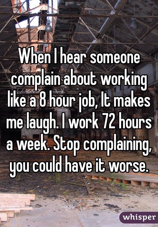When I hear someone complain about working like a 8 hour job, It makes me laugh. I work 72 hours a week. Stop complaining, you could have it worse.