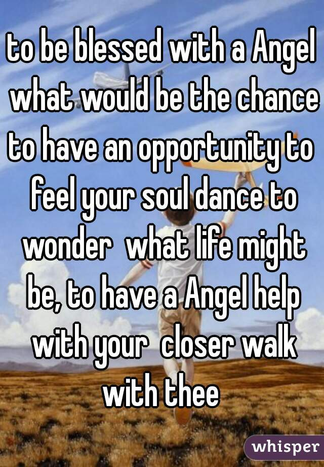 to be blessed with a Angel what would be the chance? to have an opportunity to feel your soul dance to wonder  what life might be, to have a Angel help with your  closer walk with thee