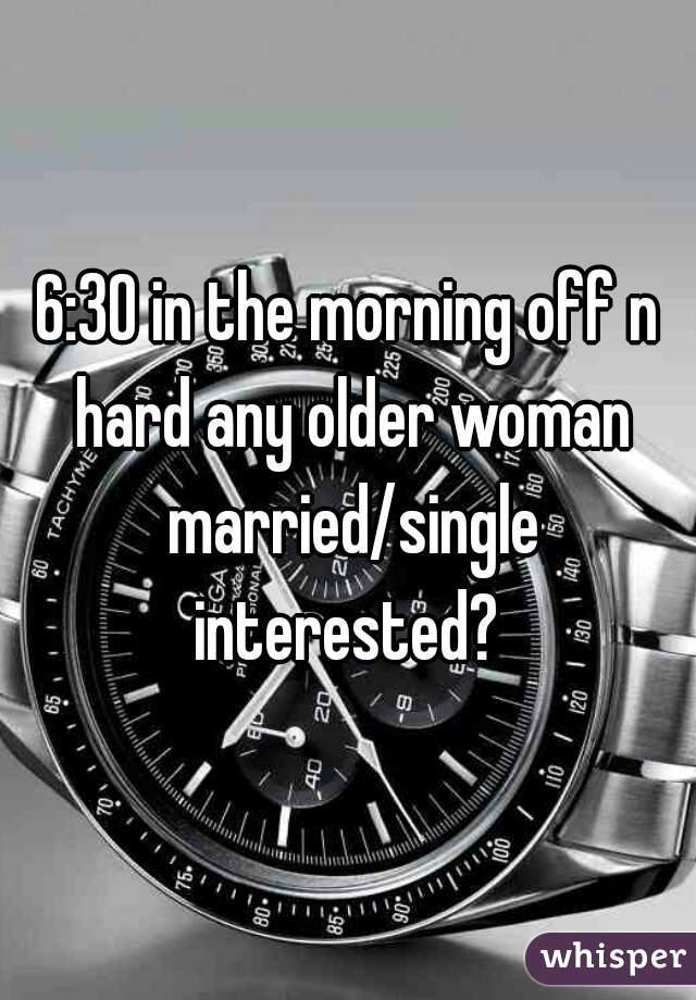 6:30 in the morning off n hard any older woman married/single interested?