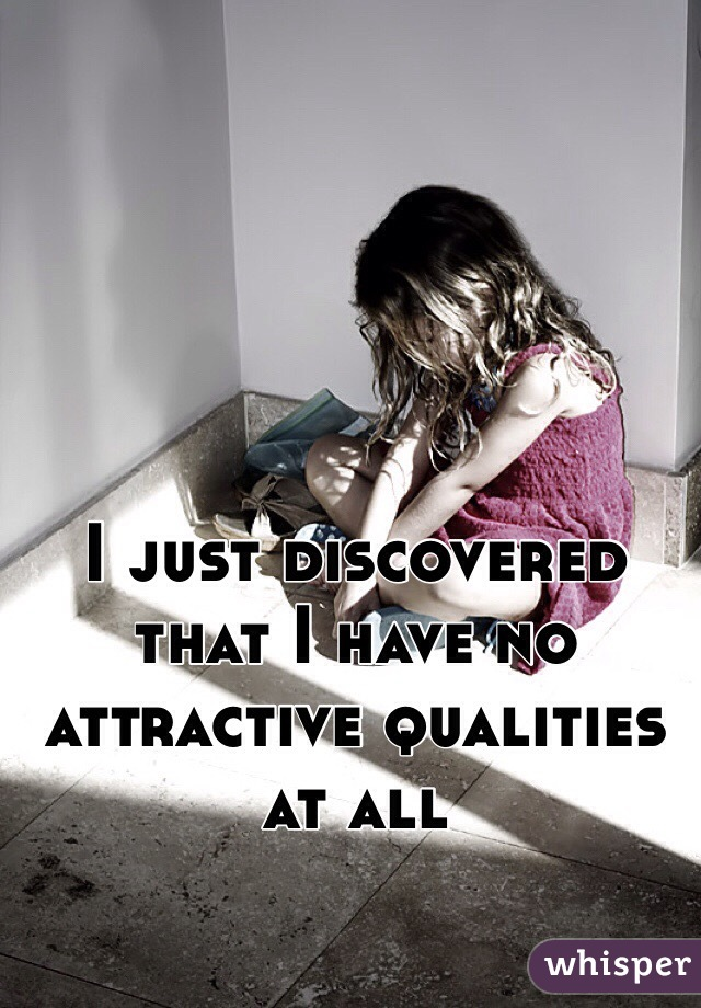 I just discovered that I have no attractive qualities at all