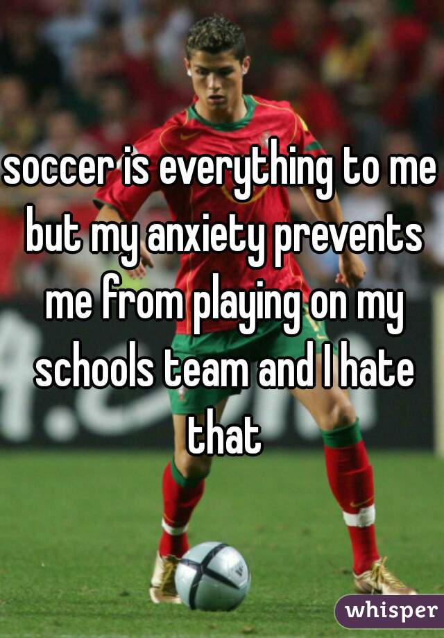 soccer is everything to me but my anxiety prevents me from playing on my schools team and I hate that