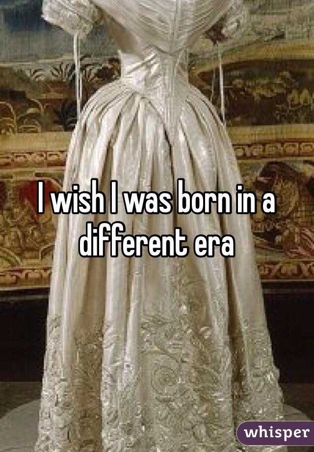 I wish I was born in a different era