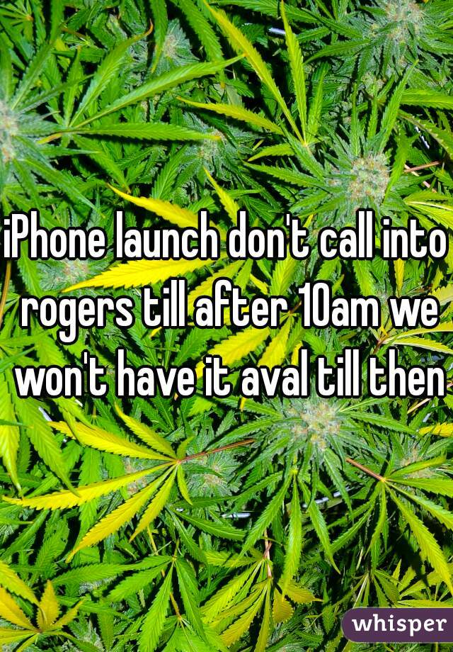 iPhone launch don't call into rogers till after 10am we won't have it aval till then