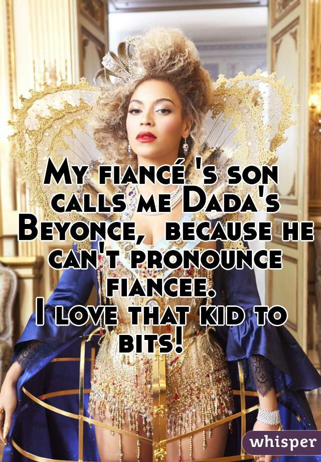 My fiancé 's son calls me Dada's Beyonce,  because he can't pronounce fiancee.    I love that kid to bits!