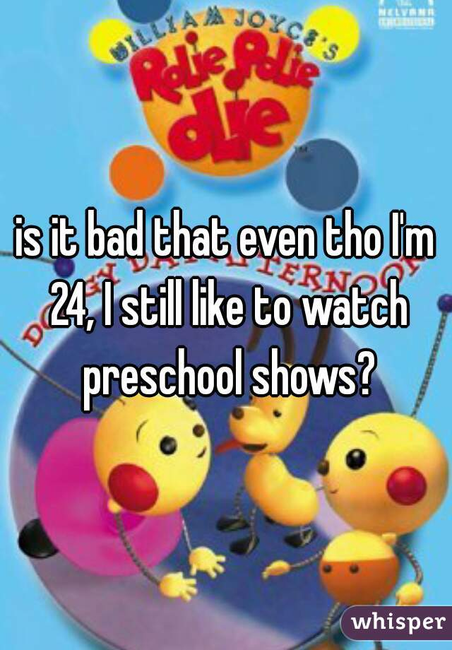 is it bad that even tho I'm 24, I still like to watch preschool shows?