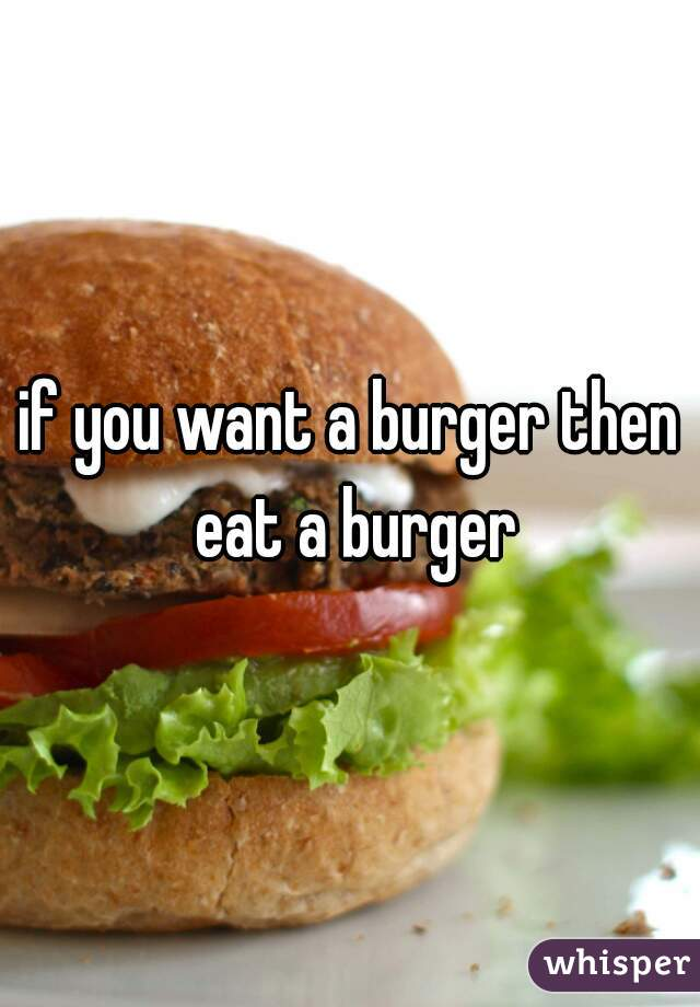 if you want a burger then eat a burger