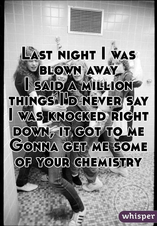 Last night I was blown away  I said a million things I'd never say  I was knocked right down, it got to me  Gonna get me some of your chemistry