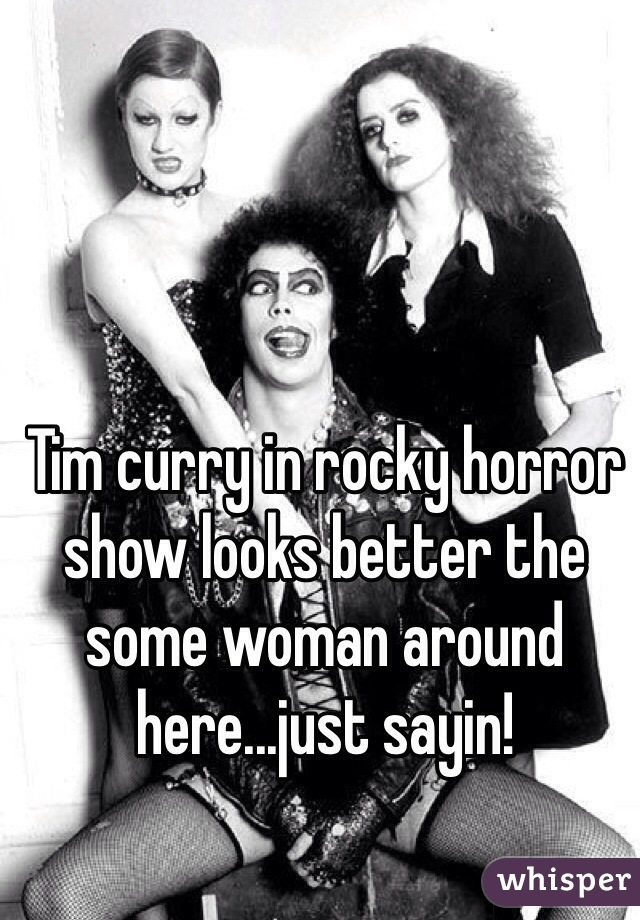 Tim curry in rocky horror show looks better the some woman around here...just sayin!