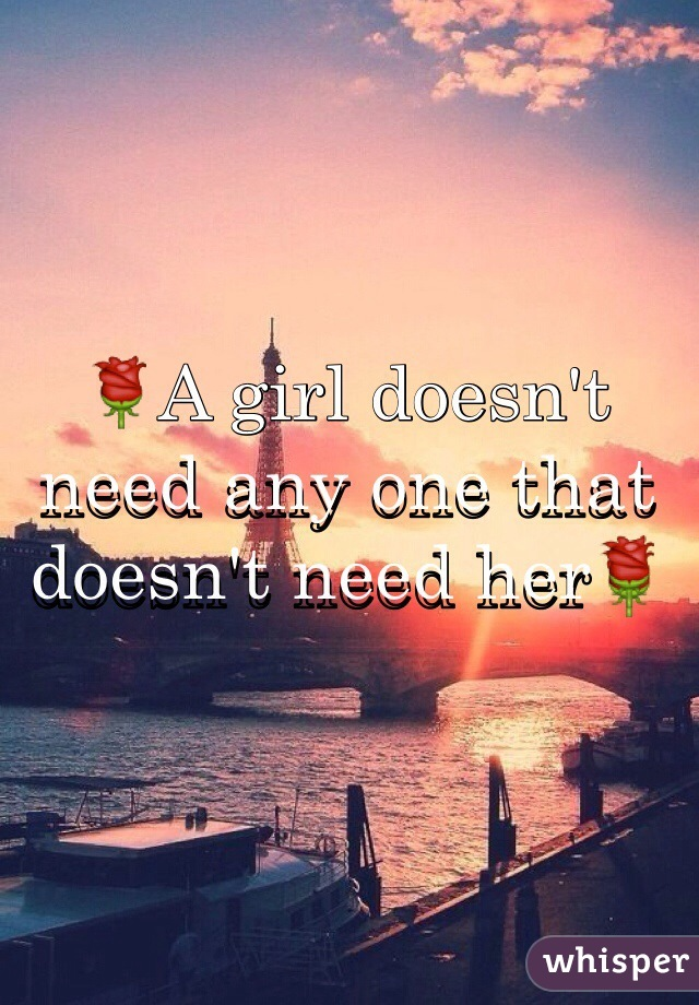 🌹A girl doesn't need any one that doesn't need her🌹