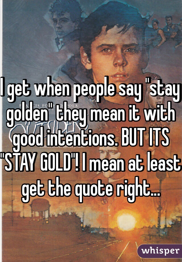 "I get when people say ""stay golden"" they mean it with good intentions. BUT ITS ""STAY GOLD""! I mean at least get the quote right..."