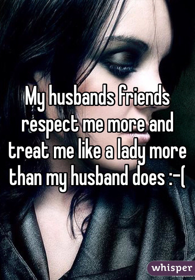 My husbands friends respect me more and treat me like a lady more than my husband does :-(