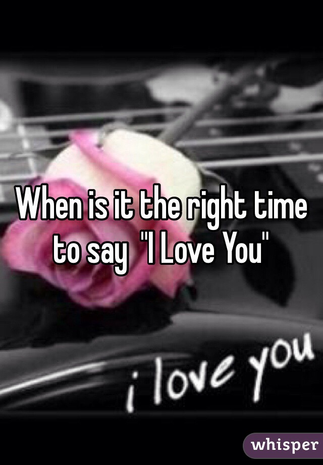 "When is it the right time to say  ""I Love You"""