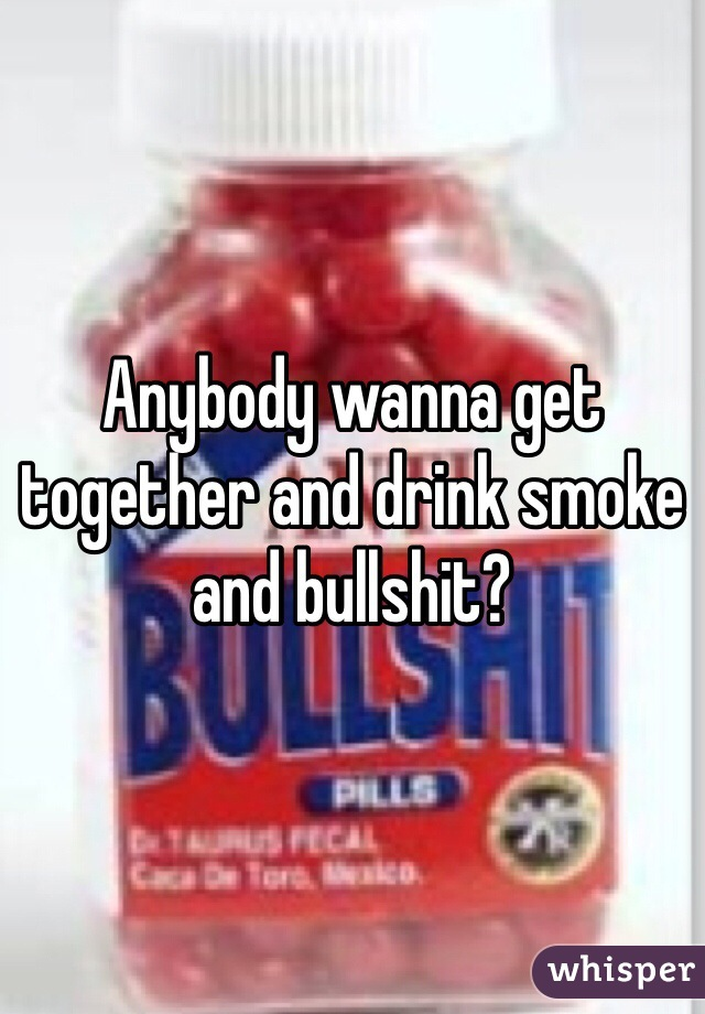 Anybody wanna get together and drink smoke and bullshit?