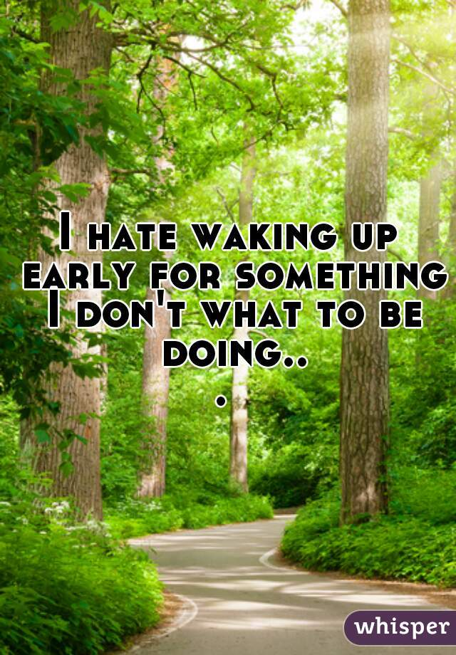 I hate waking up early for something I don't what to be doing...